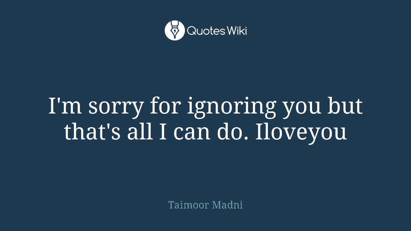 I'm sorry for ignoring you but that's all I can do. Iloveyou