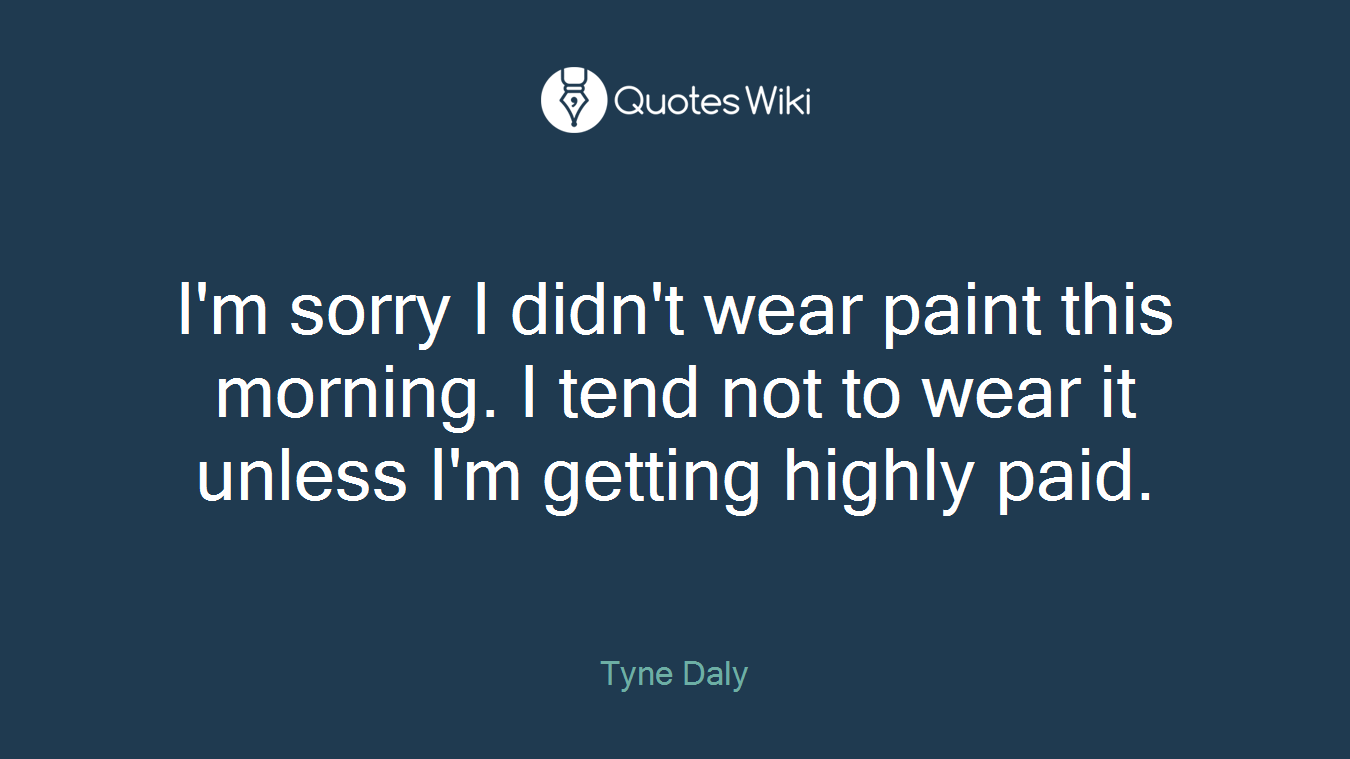 I'm sorry I didn't wear paint this morning. I tend not to wear it unless I'm getting highly paid.