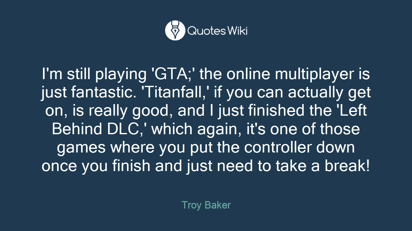 I'm still playing 'GTA;' the online multiplayer is just fantastic. 'Titanfall,' if you can actually get on, is really good, and I just finished the 'Left Behind DLC,' which again, it's one of those games where you put the controller down once you finish and just need to take a break!