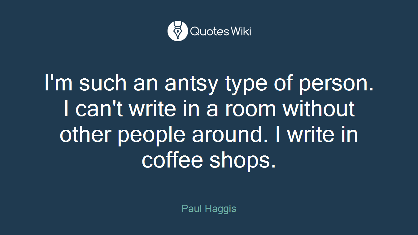 I'm such an antsy type of person. I can't write in a room without other people around. I write in coffee shops.
