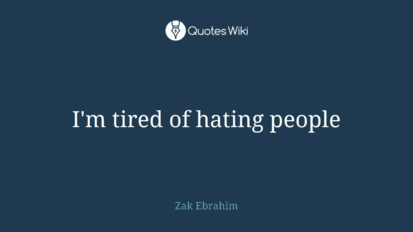 I'm tired of hating people