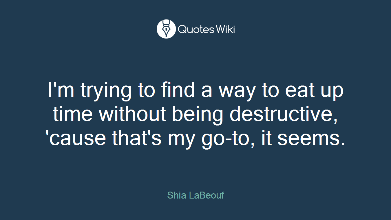I'm trying to find a way to eat up time without being destructive, 'cause that's my go-to, it seems.