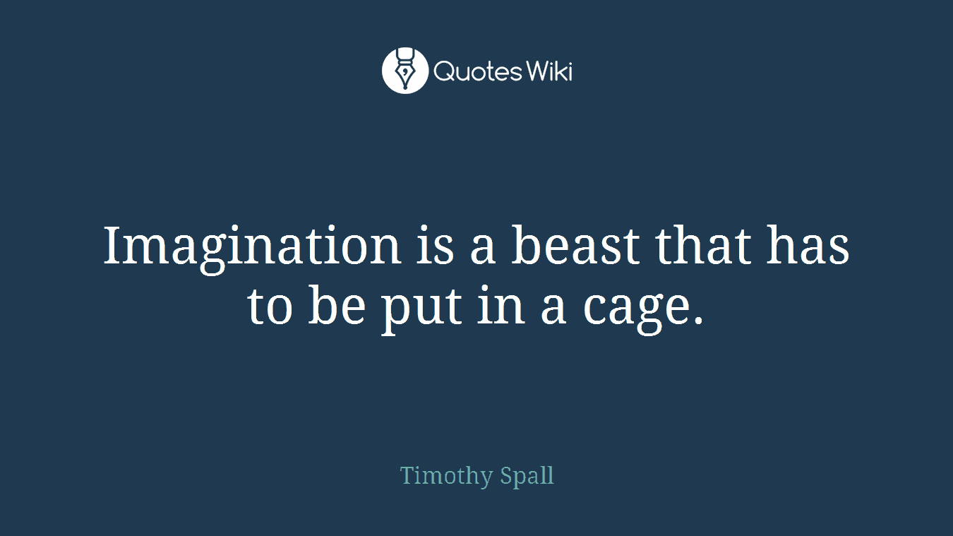 Imagination is a beast that has to be put in a cage.