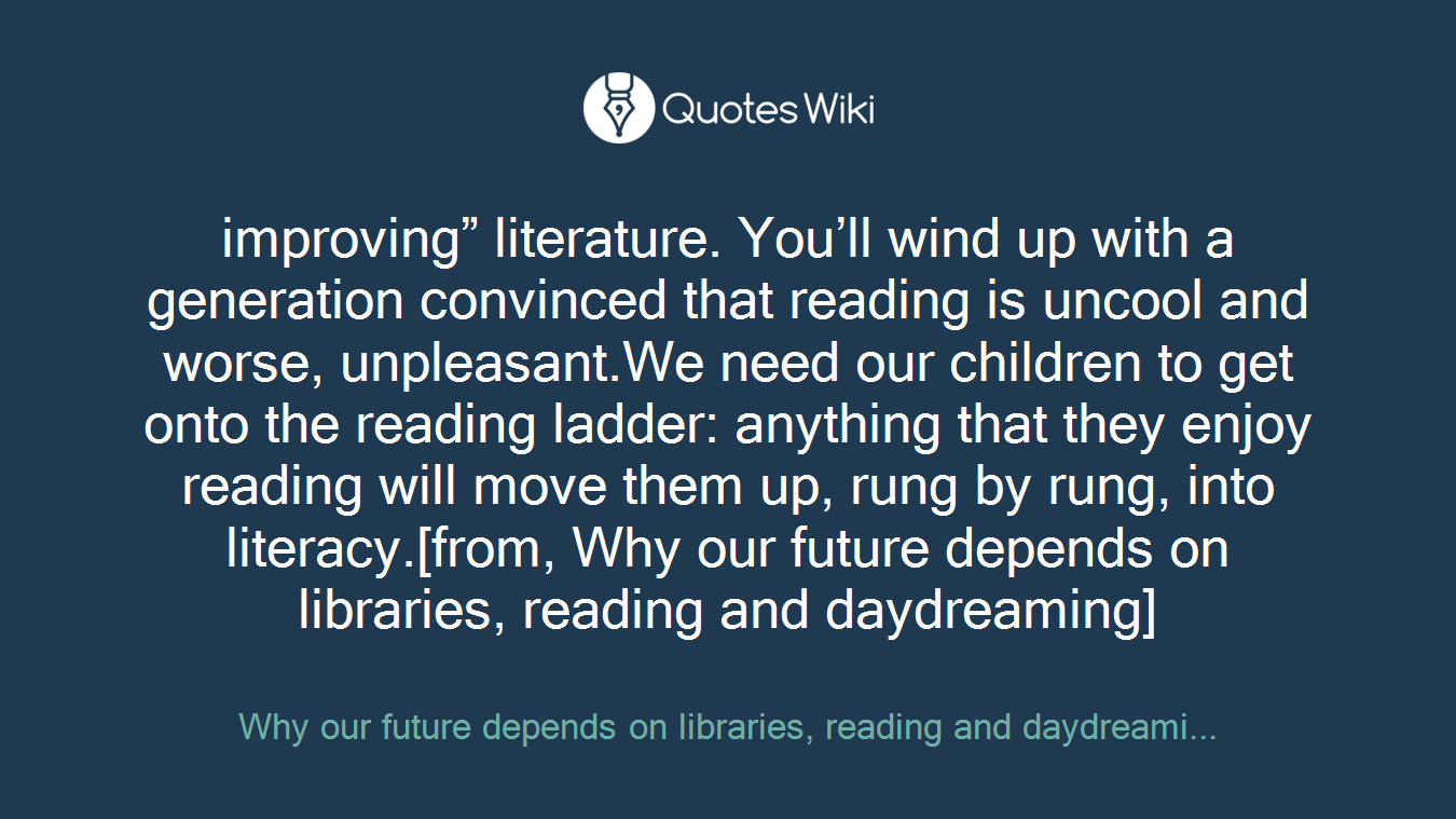 """improving"""" literature. You'll wind up with a generation convinced that reading is uncool and worse, unpleasant.We need our children to get onto the reading ladder: anything that they enjoy reading will move them up, rung by rung, into literacy.[from, Why our future depends on libraries, reading and daydreaming]"""