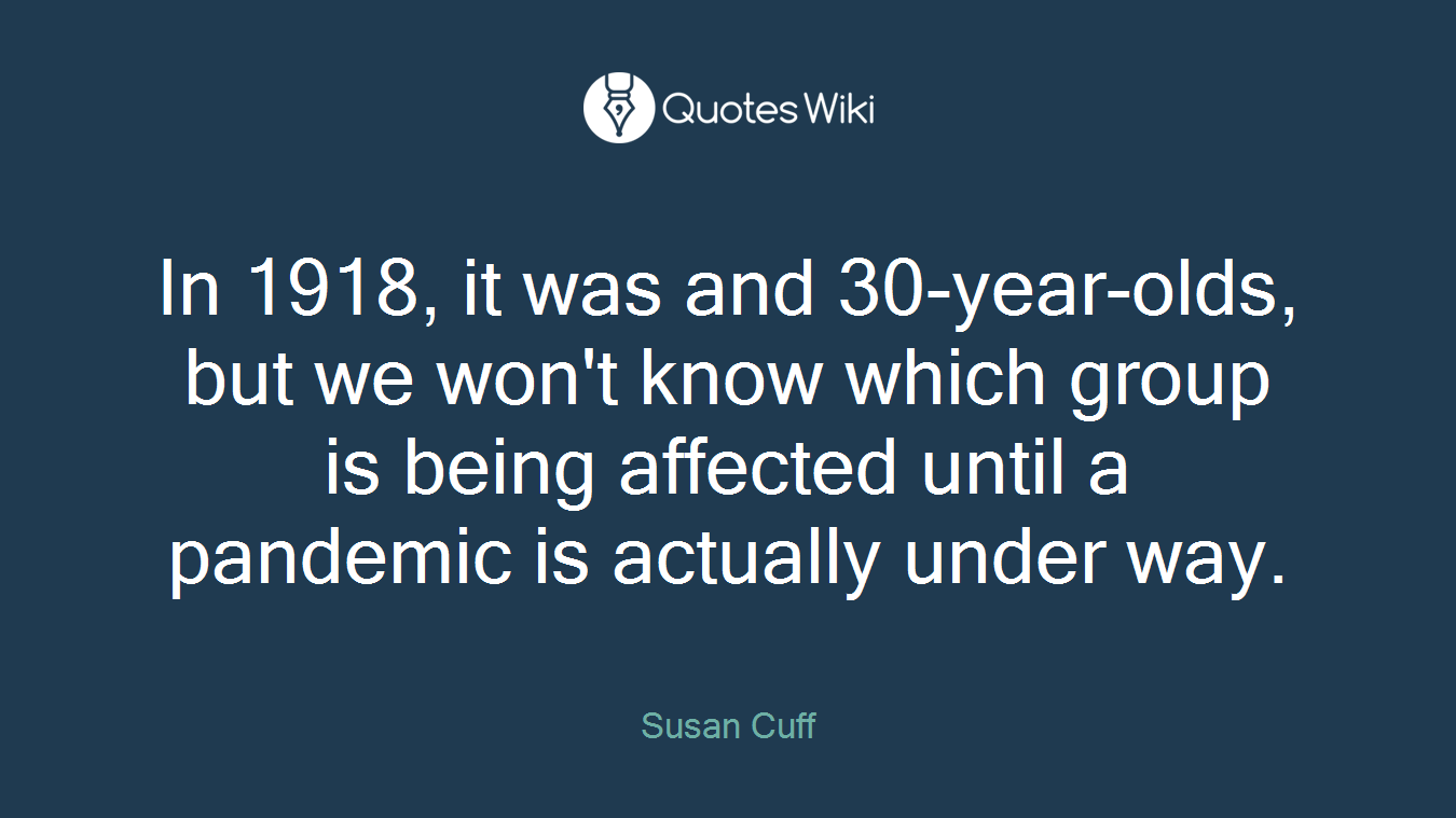 In 1918, it was and 30-year-olds, but we won't know which group is being affected until a pandemic is actually under way.