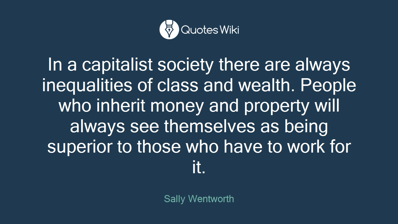 In a capitalist society there are always inequalities of class and wealth. People who inherit money and property will always see themselves as being superior to those who have to work for it.