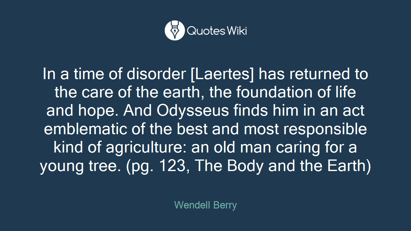 In a time of disorder [Laertes] has returned to the care of the earth, the foundation of life and hope. And Odysseus finds him in an act emblematic of the best and most responsible kind of agriculture: an old man caring for a young tree. (pg. 123, The Body and the Earth)