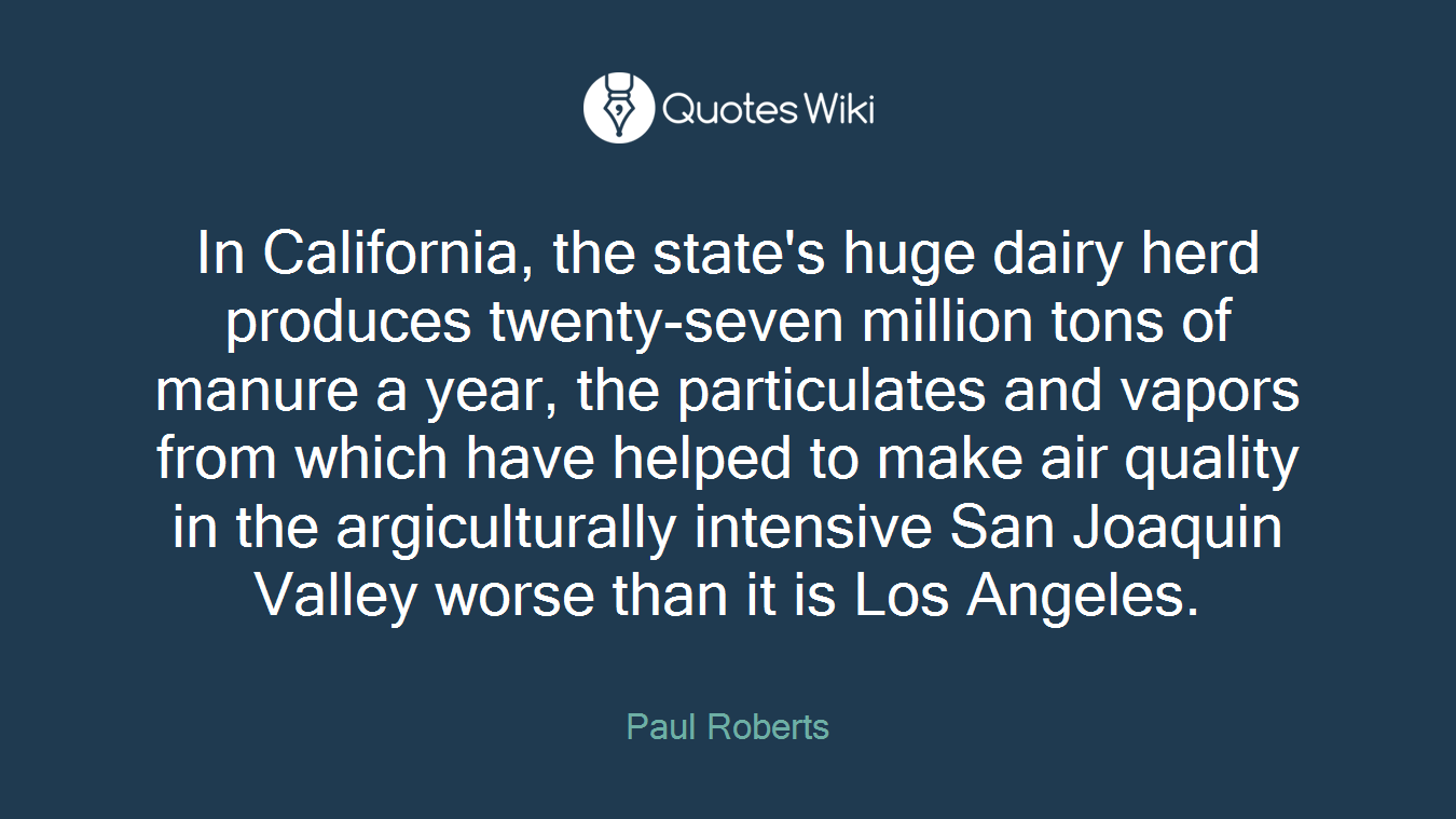 In California, the state's huge dairy herd produces twenty-seven million tons of manure a year, the particulates and vapors from which have helped to make air quality in the argiculturally intensive San Joaquin Valley worse than it is Los Angeles.