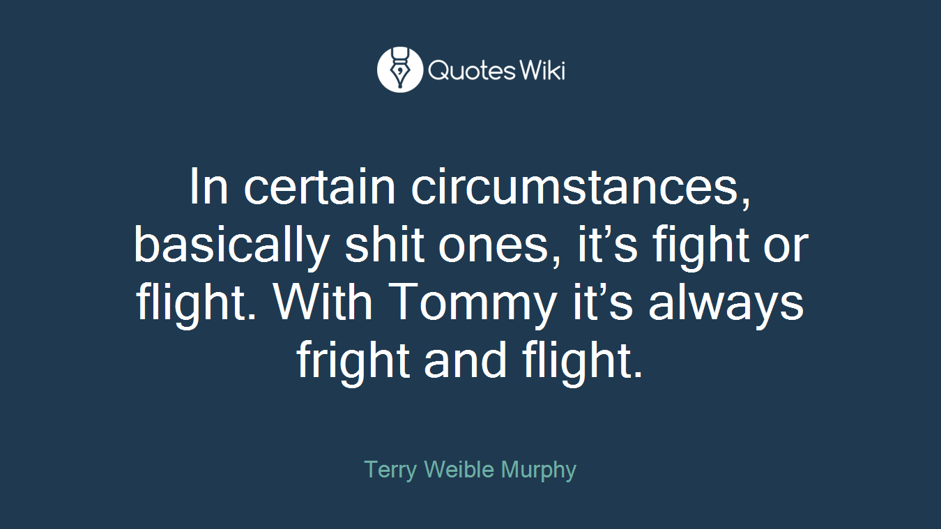 In certain circumstances, basically shit ones, it's fight or flight. With Tommy it's always fright and flight.