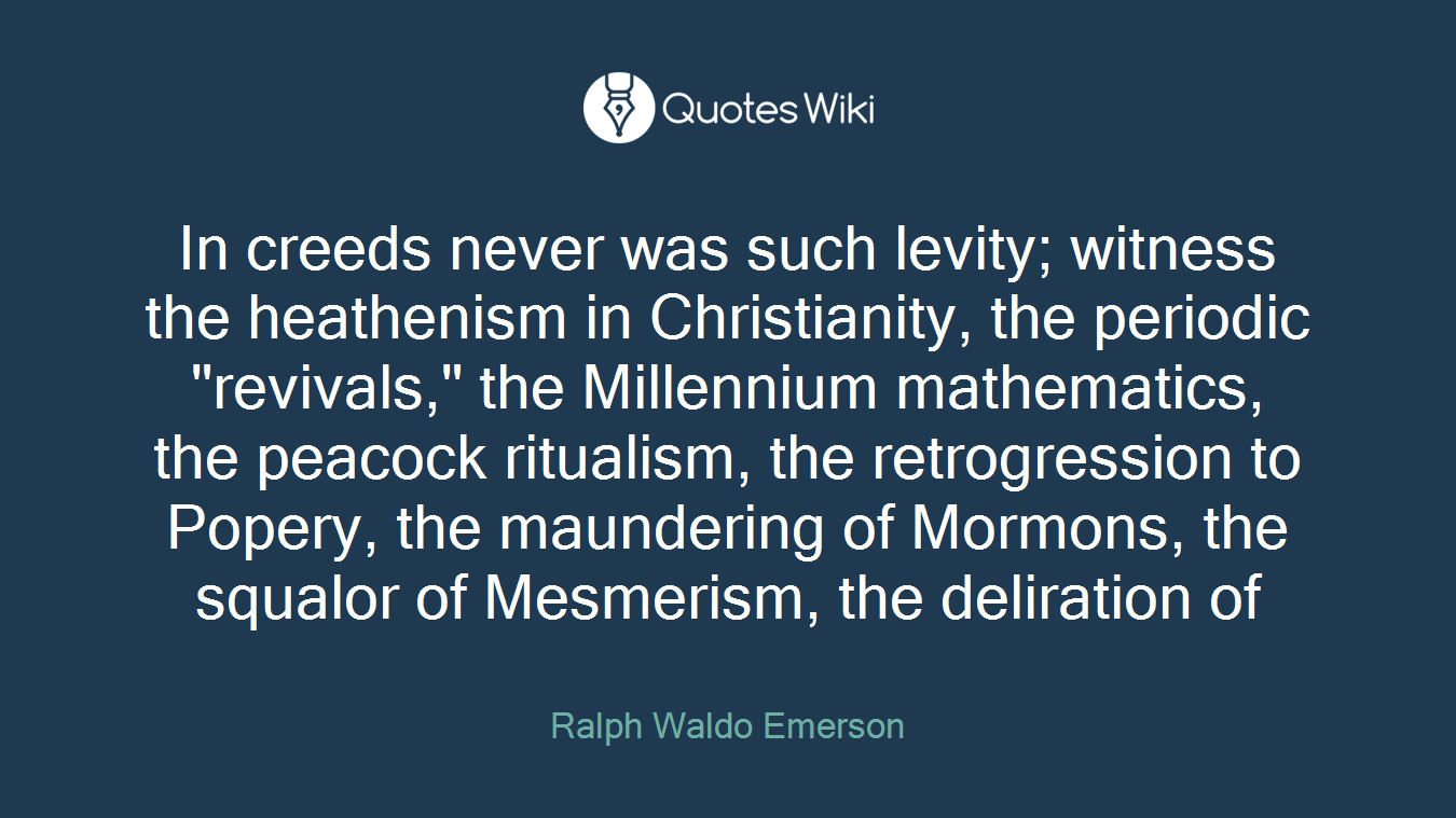 """In creeds never was such levity; witness the heathenism in Christianity, the periodic """"revivals,"""" the Millennium mathematics, the peacock ritualism, the retrogression to Popery, the maundering of Mormons, the squalor of Mesmerism, the deliration of"""