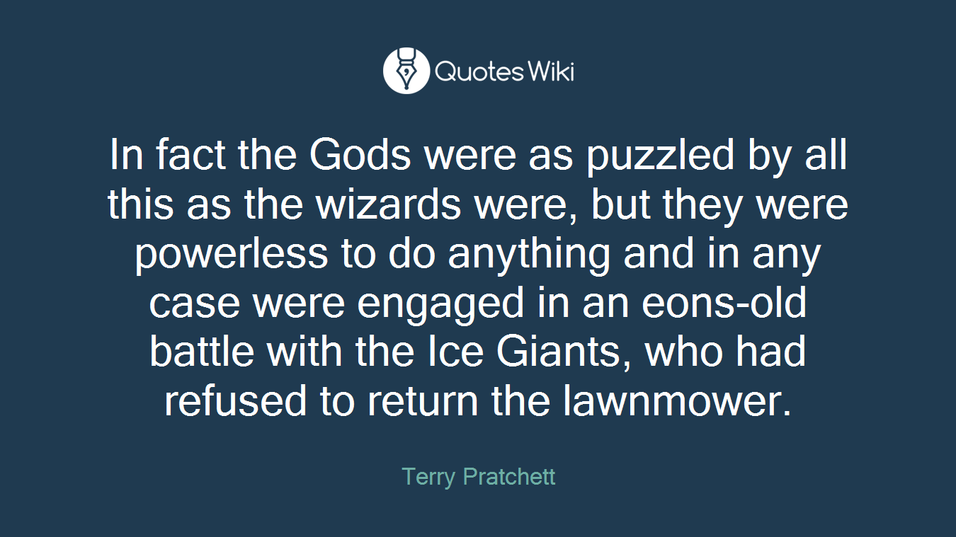 In fact the Gods were as puzzled by all this as the wizards were, but they were powerless to do anything and in any case were engaged in an eons-old battle with the Ice Giants, who had refused to return the lawnmower.
