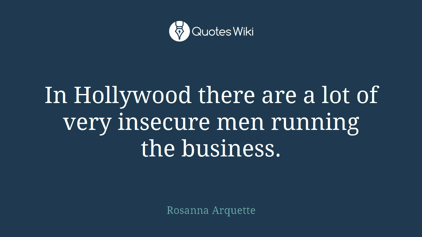 In Hollywood there are a lot of very insecure men running the business.