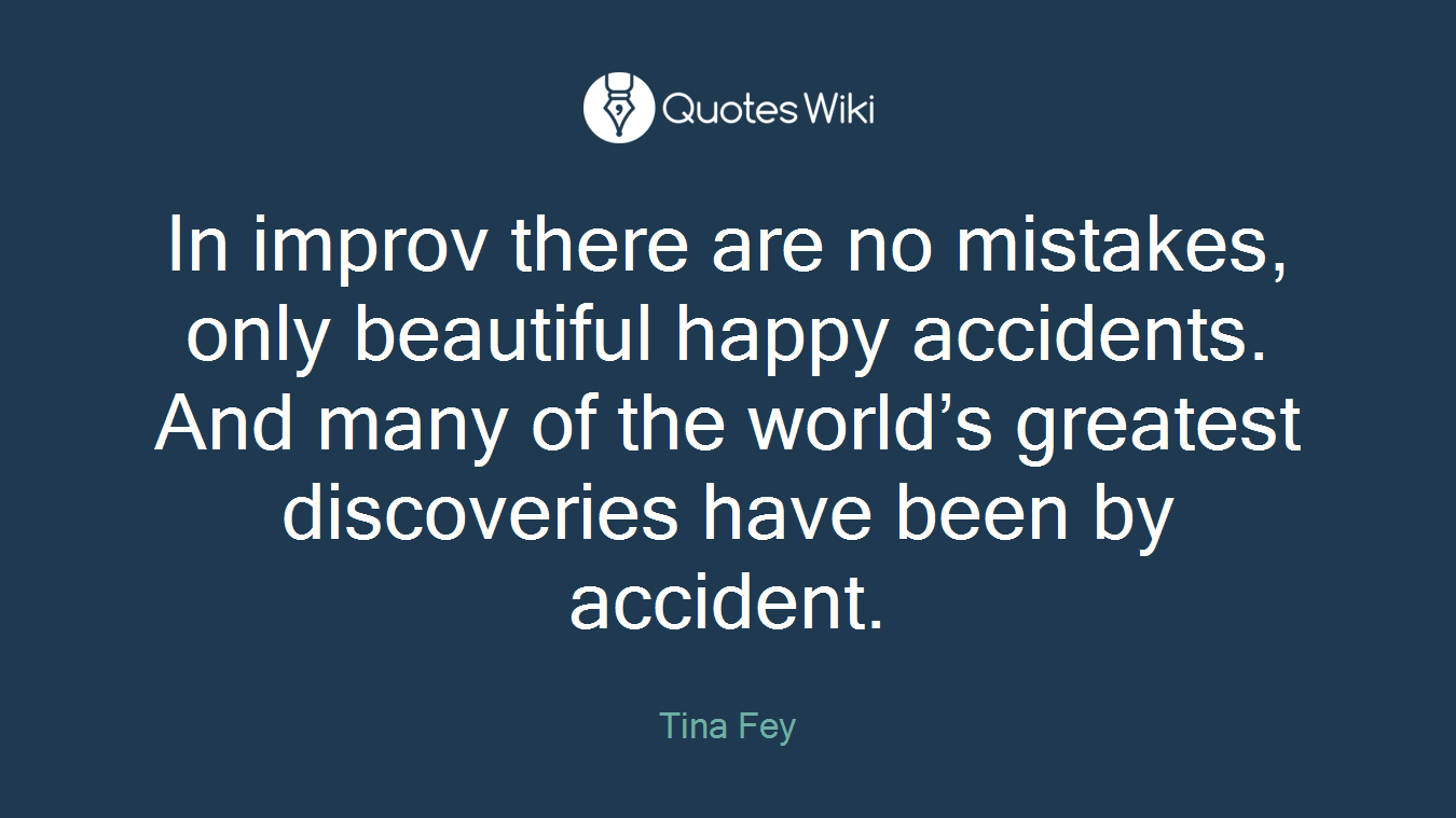 In improv there are no mistakes, only beautiful happy accidents. And many of the world's greatest discoveries have been by accident.