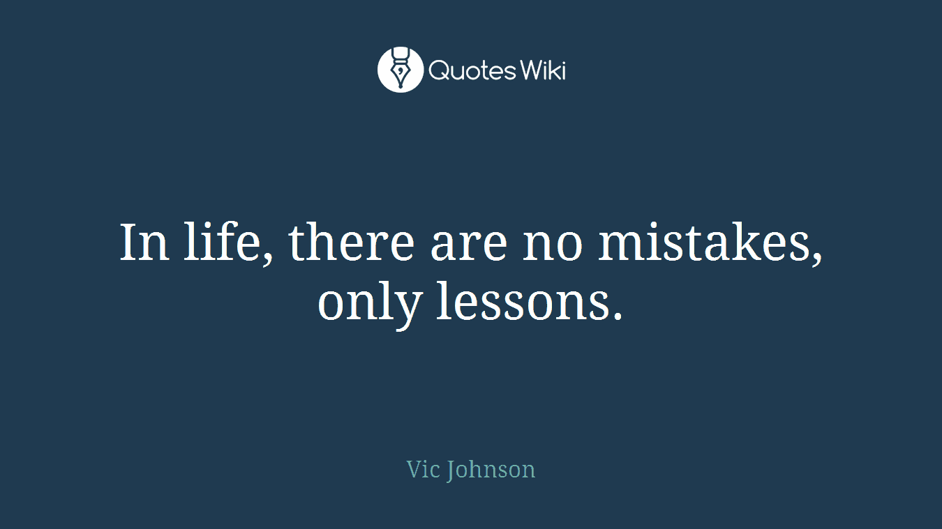 In life, there are no mistakes, only lessons.