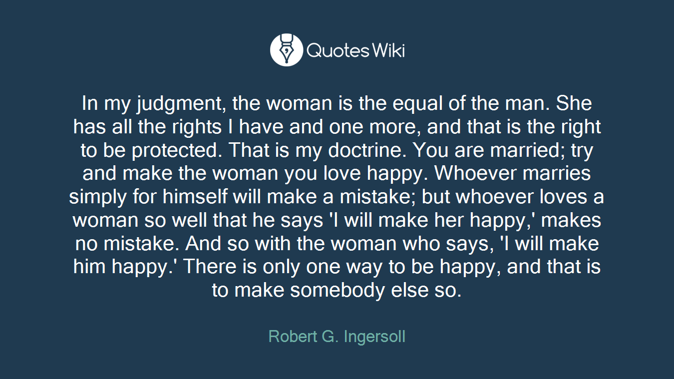 In my judgment, the woman is the equal of the man. She has all the rights I have and one more, and that is the right to be protected. That is my doctrine. You are married; try and make the woman you love happy. Whoever marries simply for himself will make a mistake; but whoever loves a woman so well that he says 'I will make her happy,' makes no mistake. And so with the woman who says, 'I will make him happy.' There is only one way to be happy, and that is to make somebody else so.