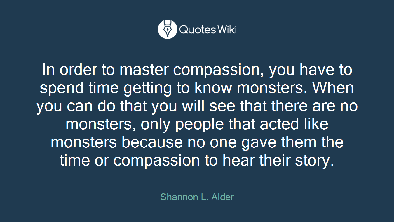 In order to master compassion, you have to spend time getting to know monsters. When you can do that you will see that there are no monsters, only people that acted like monsters because no one gave them the time or compassion to hear their story.