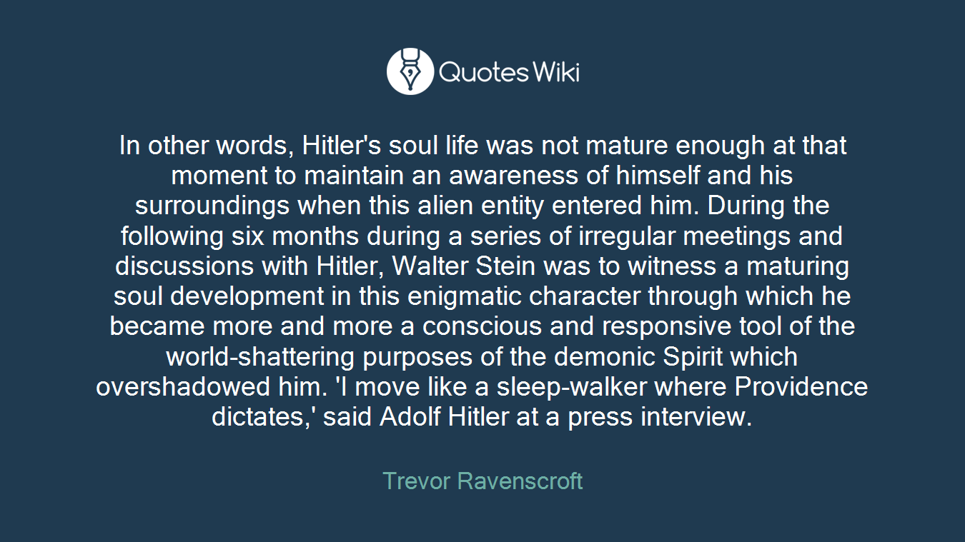 In other words, Hitler's soul life was not mature enough at that moment to maintain an awareness of himself and his surroundings when this alien entity entered him. During the following six months during a series of irregular meetings and discussions with Hitler, Walter Stein was to witness a maturing soul development in this enigmatic character through which he became more and more a conscious and responsive tool of the world-shattering purposes of the demonic Spirit which overshadowed him. 'I move like a sleep-walker where Providence dictates,' said Adolf Hitler at a press interview.