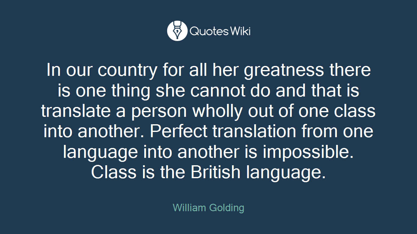 In our country for all her greatness there is one thing she cannot do and that is translate a person wholly out of one class into another. Perfect translation from one language into another is impossible. Class is the British language.