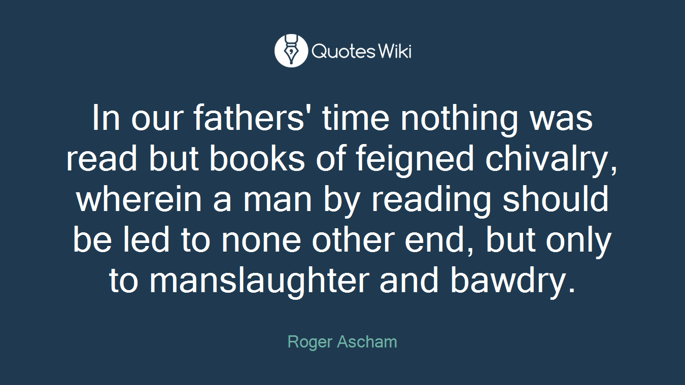 In our fathers' time nothing was read but books of feigned chivalry, wherein a man by reading should be led to none other end, but only to manslaughter and bawdry.