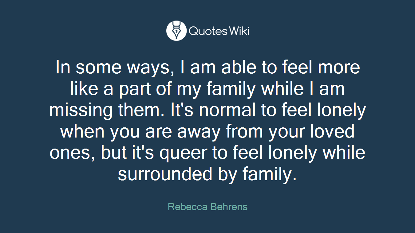 In some ways, I am able to feel more like a part of my family while I am missing them. It's normal to feel lonely when you are away from your loved ones, but it's queer to feel lonely while surrounded by family.