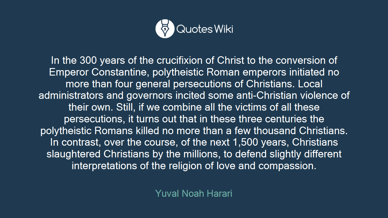 In the 300 years of the crucifixion of Christ to the conversion of Emperor Constantine, polytheistic Roman emperors initiated no more than four general persecutions of Christians. Local administrators and governors incited some anti-Christian violence of their own. Still, if we combine all the victims of all these persecutions, it turns out that in these three centuries the polytheistic Romans killed no more than a few thousand Christians. In contrast, over the course, of the next 1,500 years, Christians slaughtered Christians by the millions, to defend slightly different interpretations of the religion of love and compassion.