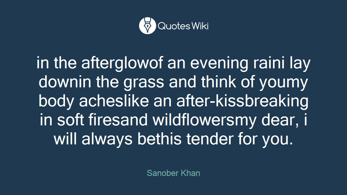 in the afterglowof an evening raini lay downin the grass and think of youmy body acheslike an after-kissbreaking in soft firesand wildflowersmy dear, i will always bethis tender for you.
