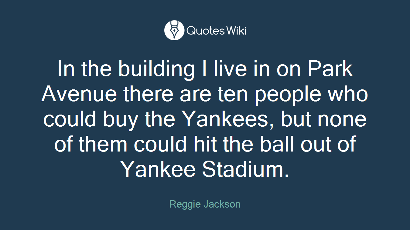 In the building I live in on Park Avenue there are ten people who could buy the Yankees, but none of them could hit the ball out of Yankee Stadium.