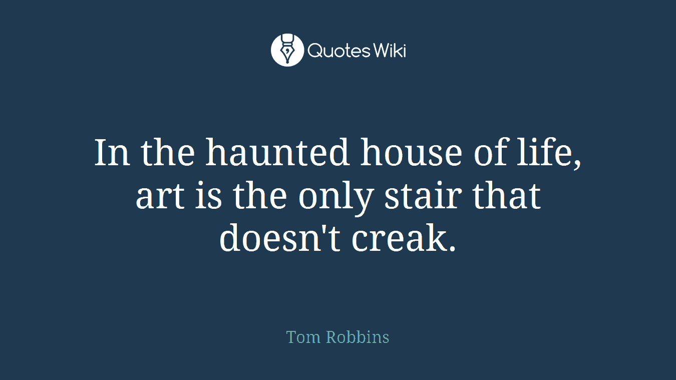 In the haunted house of life, art is the only stair that doesn't creak.