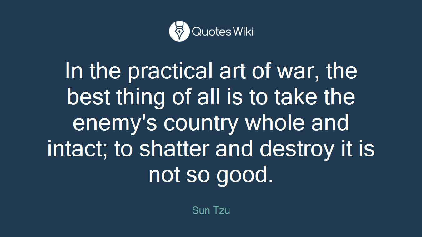 In the practical art of war, the best thing of all is to take the enemy's country whole and intact; to shatter and destroy it is not so good.