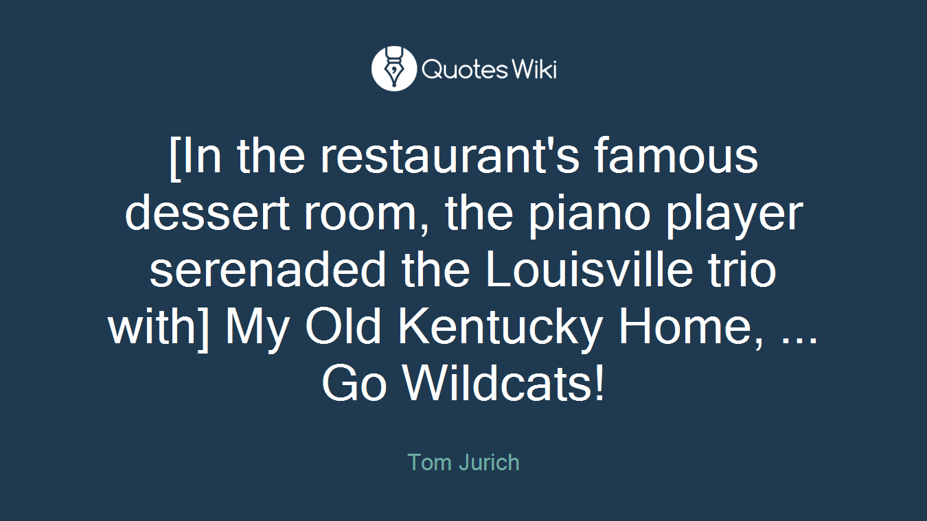 [In the restaurant's famous dessert room, the piano player serenaded the Louisville trio with] My Old Kentucky Home, ... Go Wildcats!