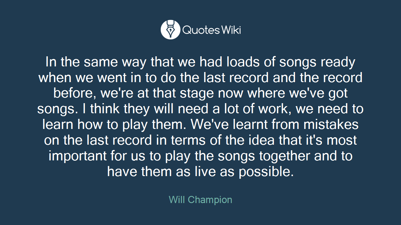 In the same way that we had loads of songs ready when we went in to do the last record and the record before, we're at that stage now where we've got songs. I think they will need a lot of work, we need to learn how to play them. We've learnt from mistakes on the last record in terms of the idea that it's most important for us to play the songs together and to have them as live as possible.