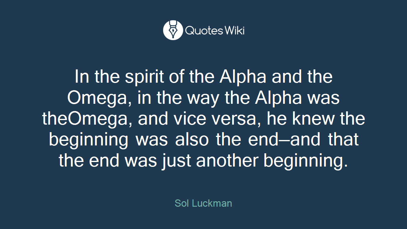 In the spirit of the Alpha and the Omega, in the way the Alpha was theOmega, and vice versa, he knew the beginning was also the end—and that the end was just another beginning.
