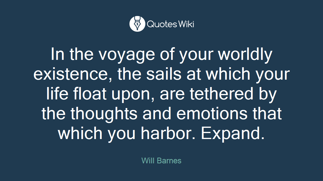 In the voyage of your worldly existence, the sails at which your life float upon, are tethered by the thoughts and emotions that which you harbor. Expand.