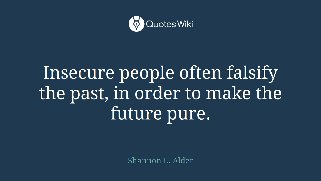 Insecure people often falsify the past, in order to make the future pure.