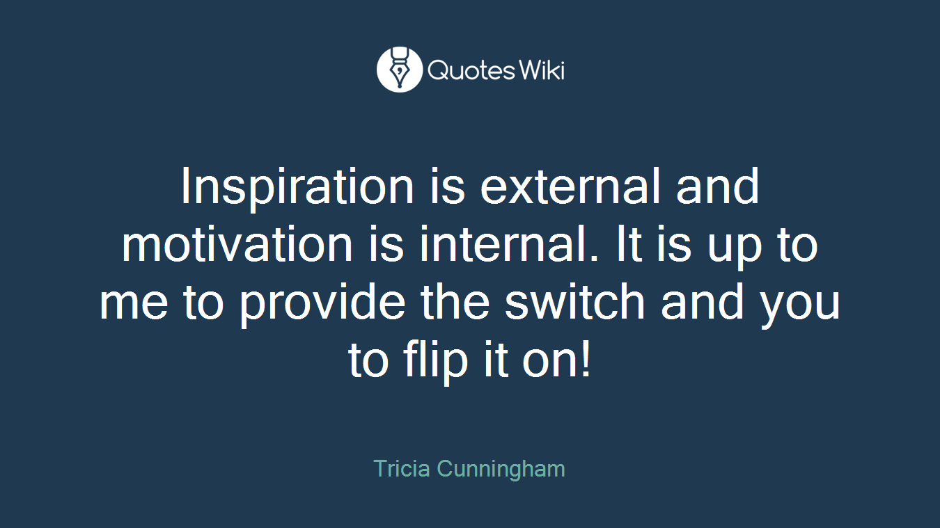 Inspiration is external and motivation is internal. It is up to me to provide the switch and you to flip it on!