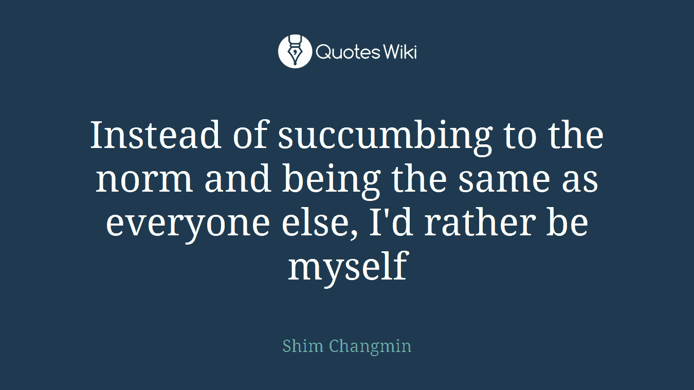 Instead of succumbing to the norm and being the same as everyone else, I'd rather be myself