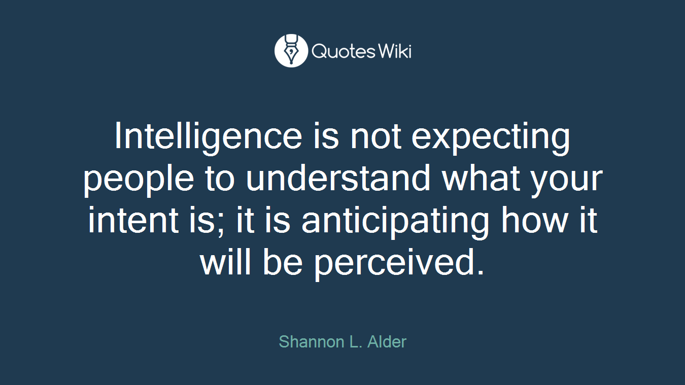 Intelligence is not expecting people to understand what your intent is; it is anticipating how it will be perceived.