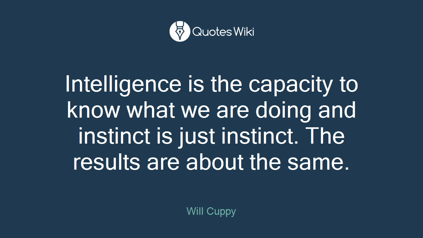 Intelligence is the capacity to know what we are doing and instinct is just instinct. The results are about the same.