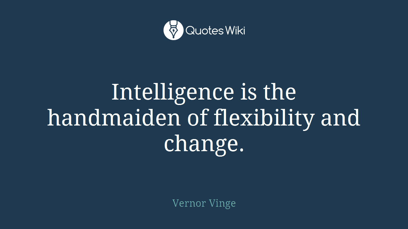 Intelligence is the handmaiden of flexibility and change.