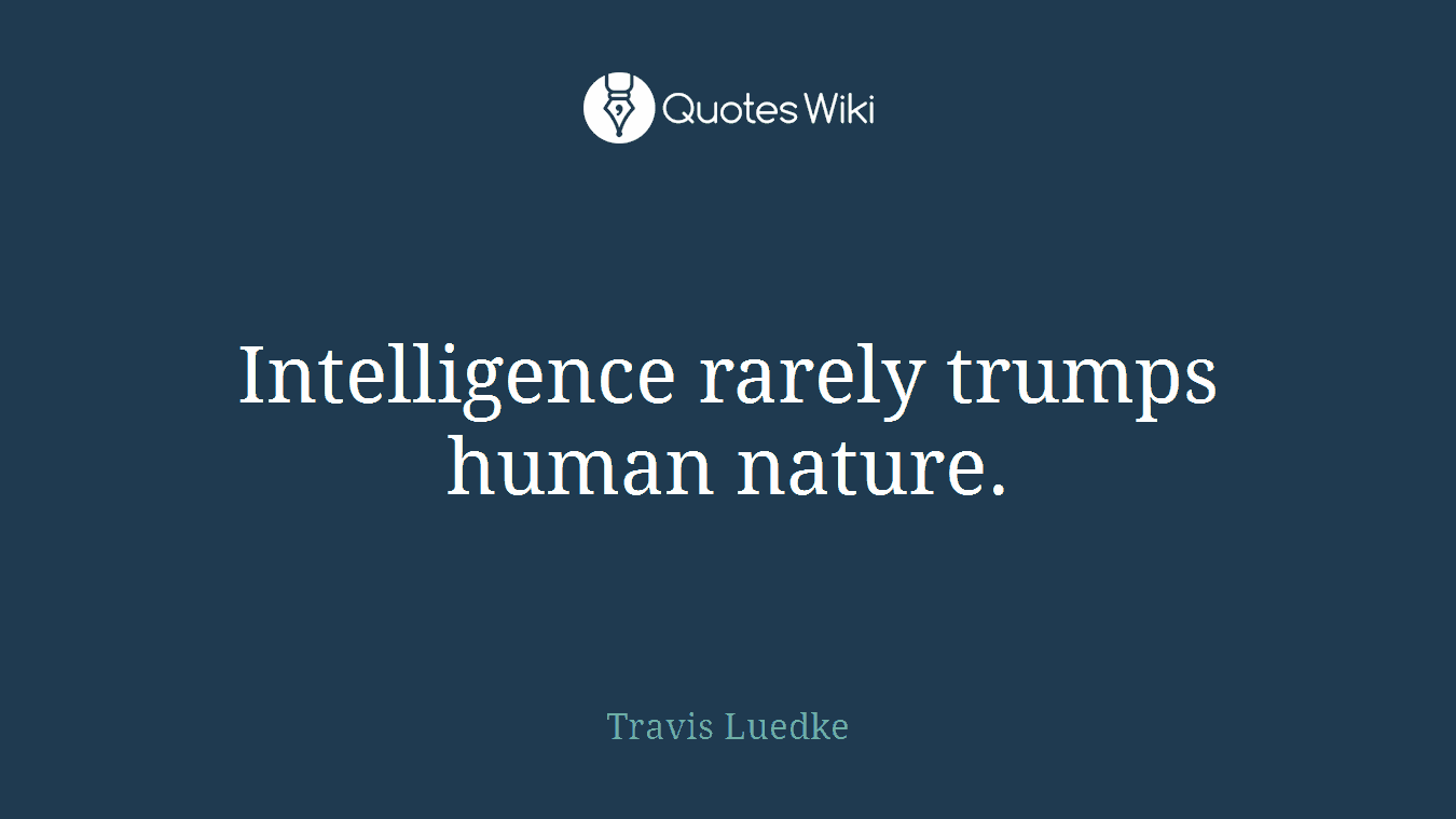 Intelligence rarely trumps human nature.