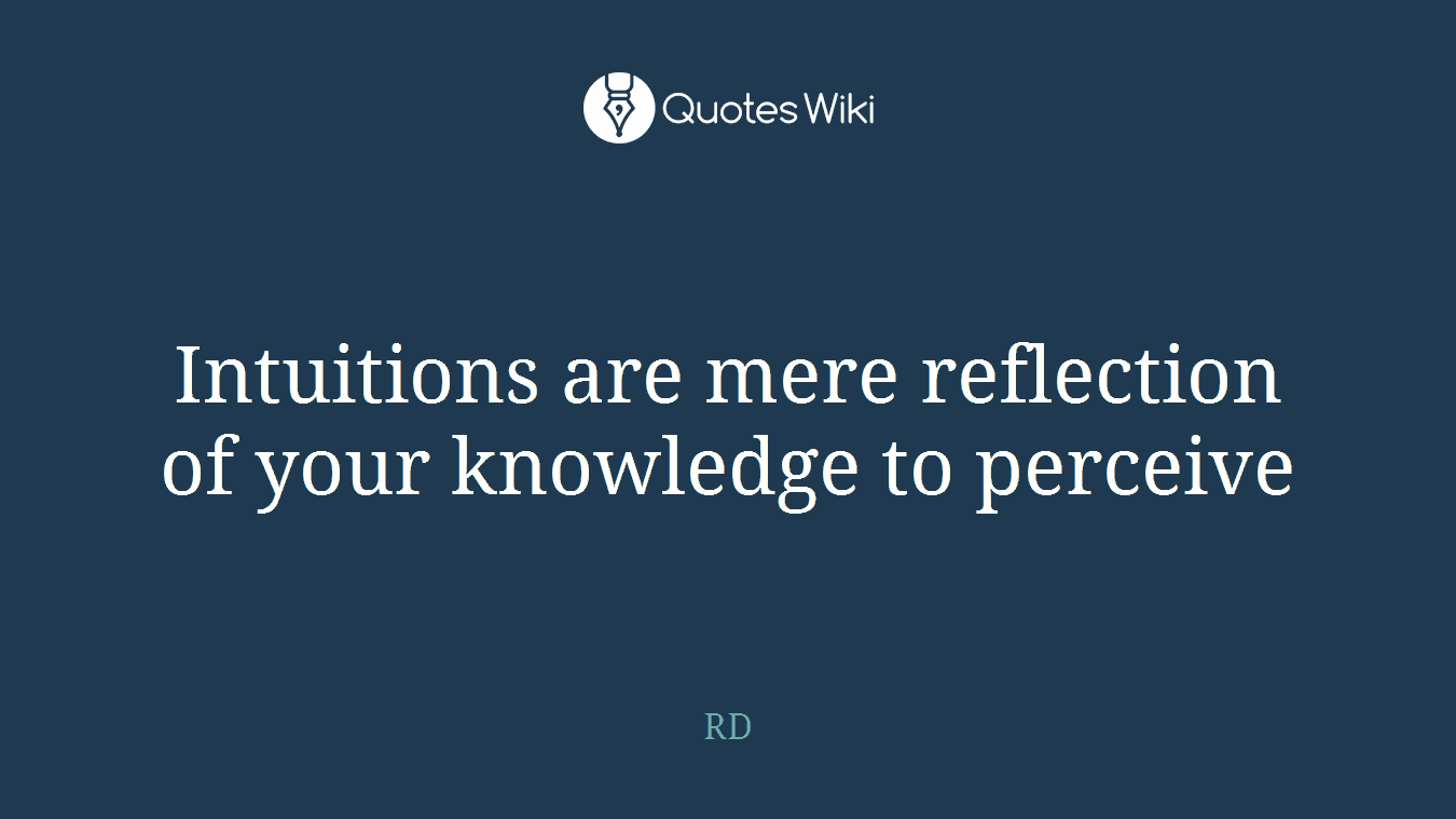 Intuitions are mere reflection of your knowledge to perceive