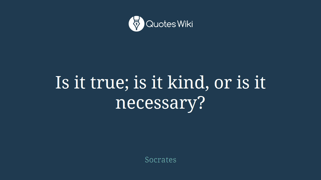 Is it true; is it kind, or is it necessary?