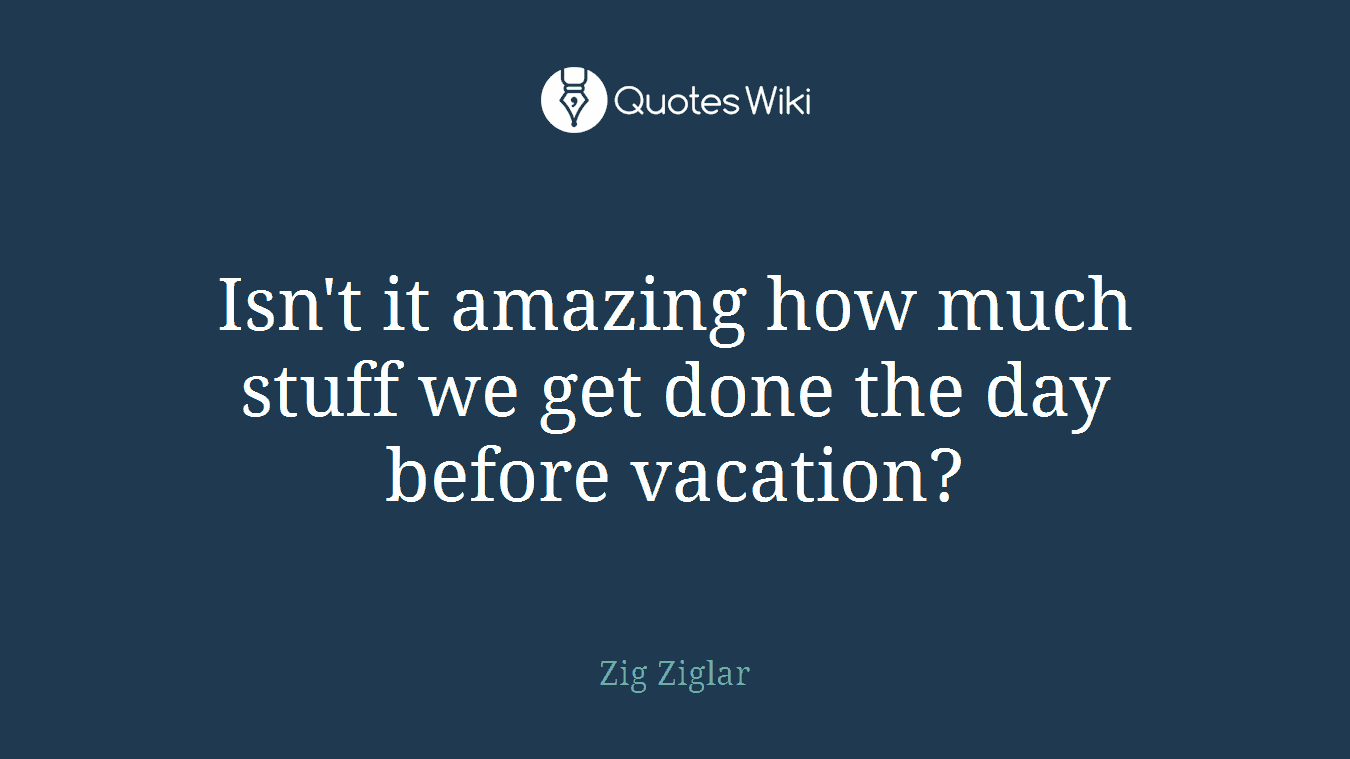 Isn't it amazing how much stuff we get done the day before vacation?