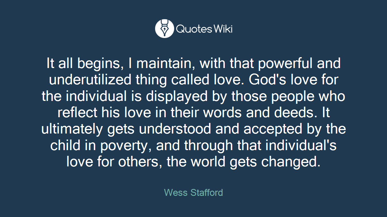 It all begins, I maintain, with that powerful and underutilized thing called love. God's love for the individual is displayed by those people who reflect his love in their words and deeds. It ultimately gets understood and accepted by the child in poverty, and through that individual's love for others, the world gets changed.