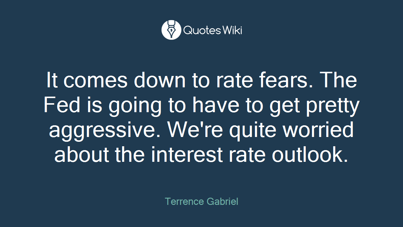 It comes down to rate fears. The Fed is going to have to get pretty aggressive. We're quite worried about the interest rate outlook.