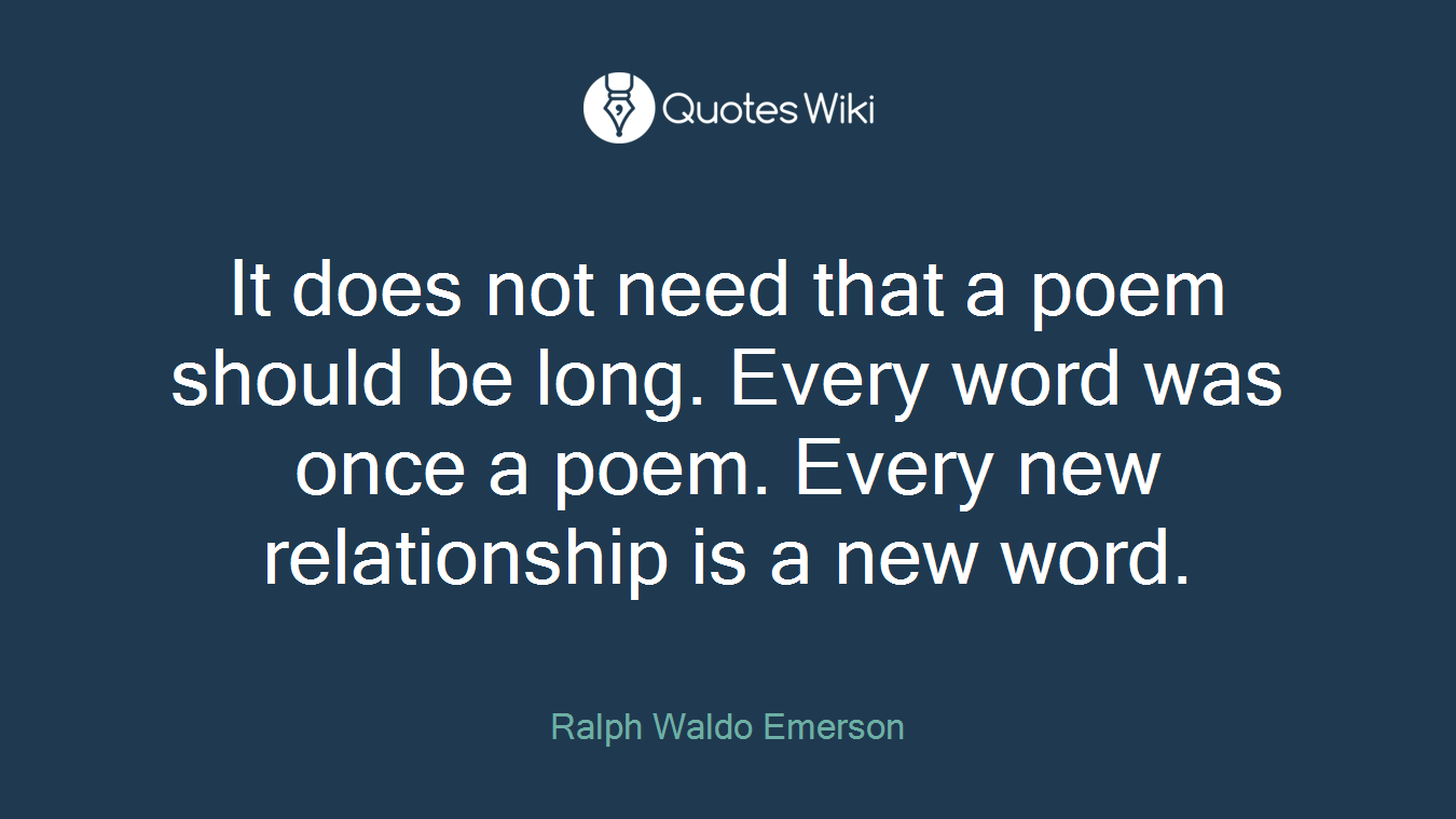 It does not need that a poem should be long. Every word was once a poem. Every new relationship is a new word.