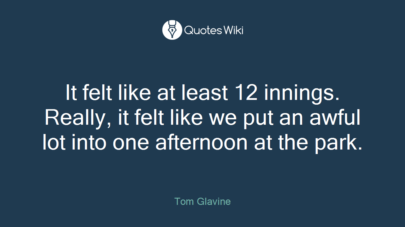It felt like at least 12 innings. Really, it felt like we put an awful lot into one afternoon at the park.