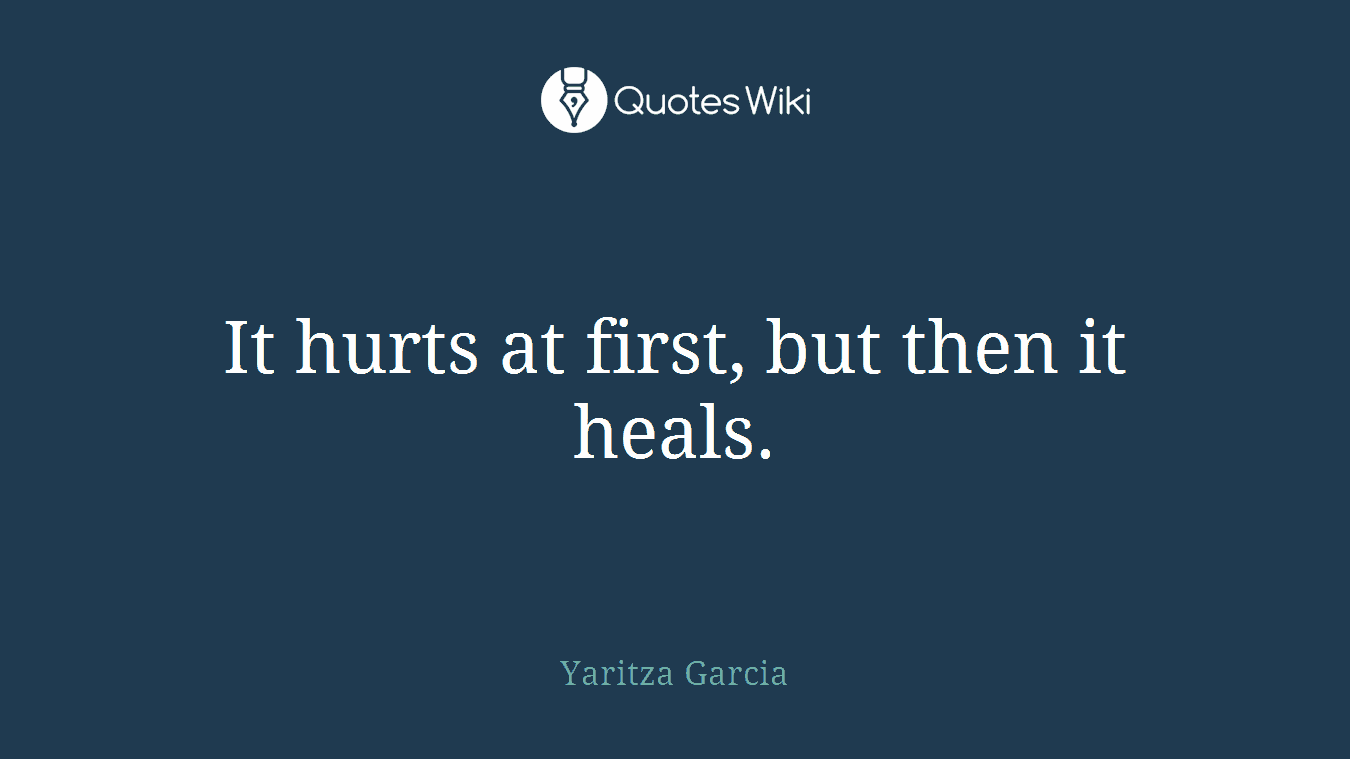 It hurts at first, but then it heals.