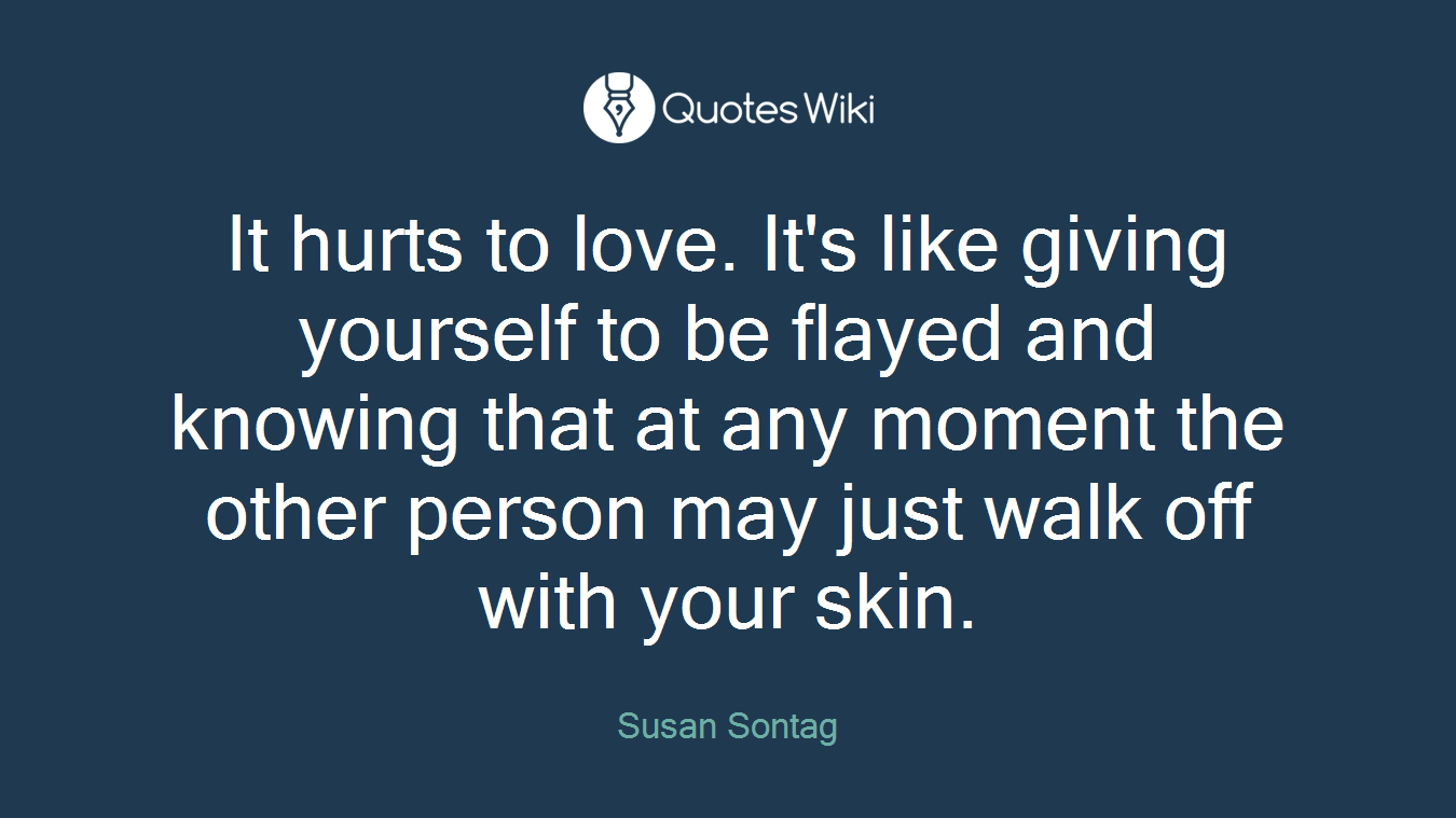 It hurts to love. It's like giving yourself to be flayed and knowing that at any moment the other person may just walk off with your skin.