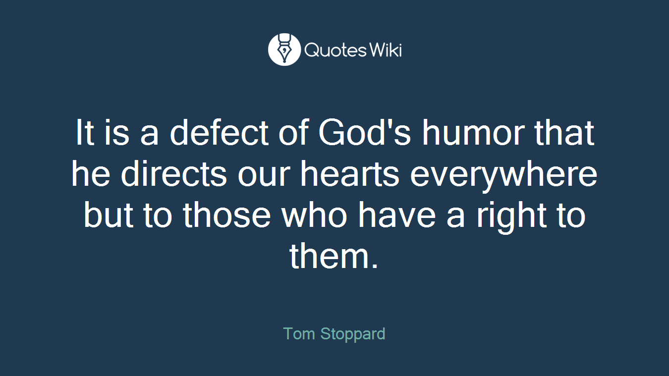 It is a defect of God's humor that he directs our hearts everywhere but to those who have a right to them.